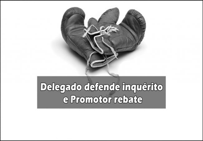 delegado-defende-inquerito-e-promotor-rebate