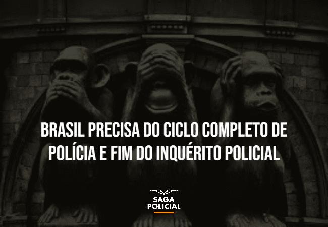 Brasil precisa do ciclo completo de polícia e fim do inquérito policial