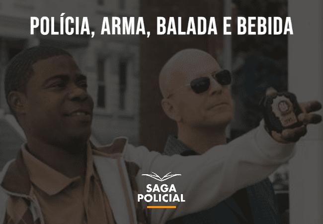 POLÍCIA, ARMA, BALADA E BEBIDA